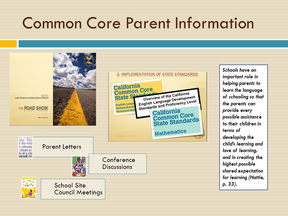 Common Core Parent Information Parent Letters Conference Discussions School Site Council Meetings Schools have an important role in helping parents to learn the language of schooling so that the parents can provide every possible assistance to their children in terms of developing the child's learning and love of learning, and in creating the highest possible shared expectation for learning (Hattie, p.