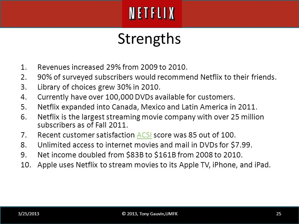 Strengths 1.Revenues increased 29% from 2009 to 2010. 2.90% of surveyed subscribers would recommend Netflix to their friends. 3.Library of choices gre