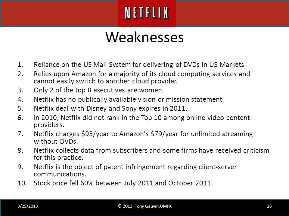 Weaknesses 1.Reliance on the US Mail System for delivering of DVDs in US Markets. 2.Relies upon Amazon for a majority of its cloud computing services