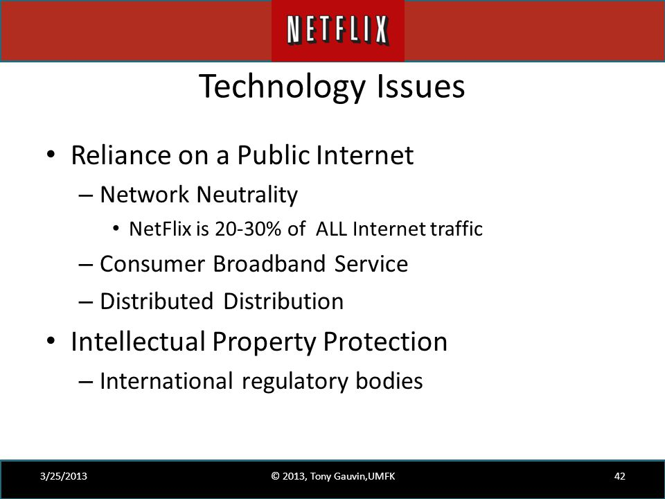 Technology Issues Reliance on a Public Internet – Network Neutrality NetFlix is 20-30% of ALL Internet traffic – Consumer Broadband Service – Distribu