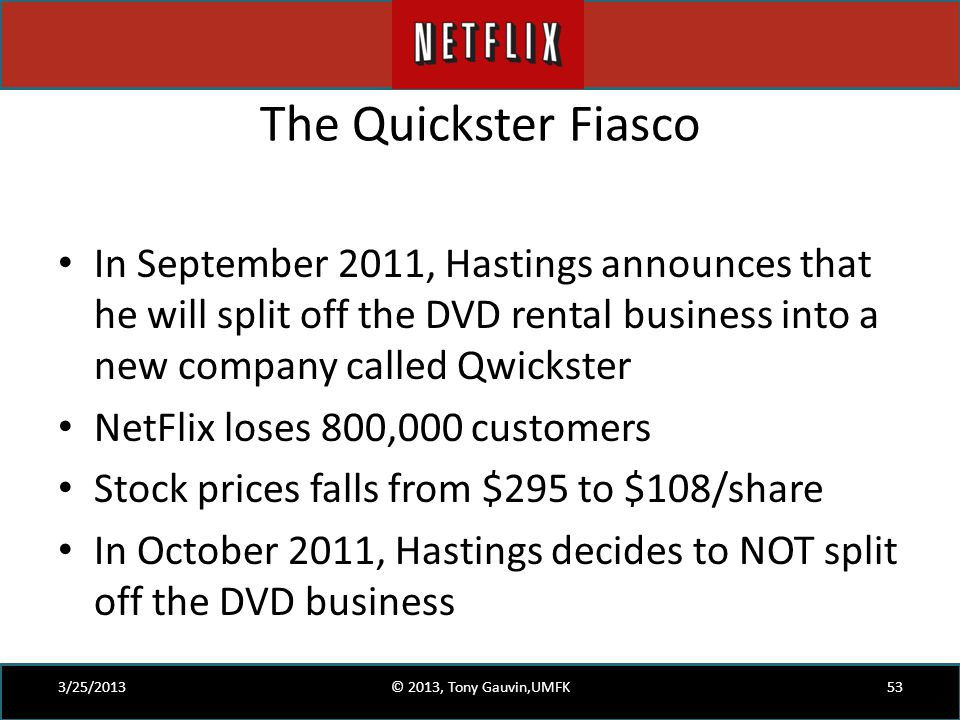 The Quickster Fiasco In September 2011, Hastings announces that he will split off the DVD rental business into a new company called Qwickster NetFlix