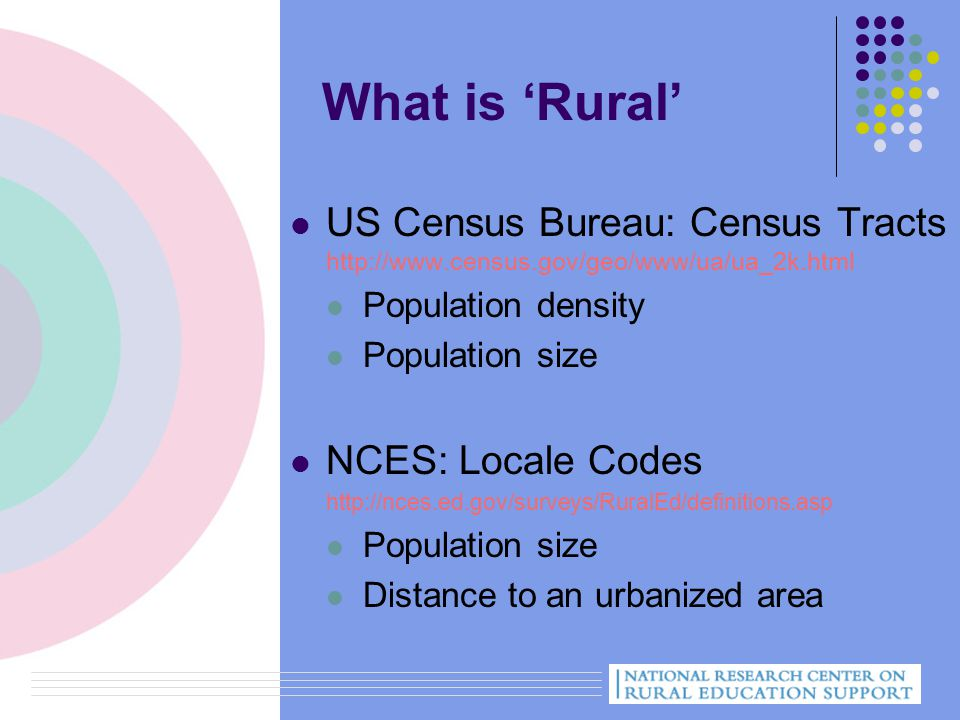 What is 'Rural' US Census Bureau: Census Tracts http://www.census.gov/geo/www/ua/ua_2k.html Population density Population size NCES: Locale Codes http://nces.ed.gov/surveys/RuralEd/definitions.asp Population size Distance to an urbanized area