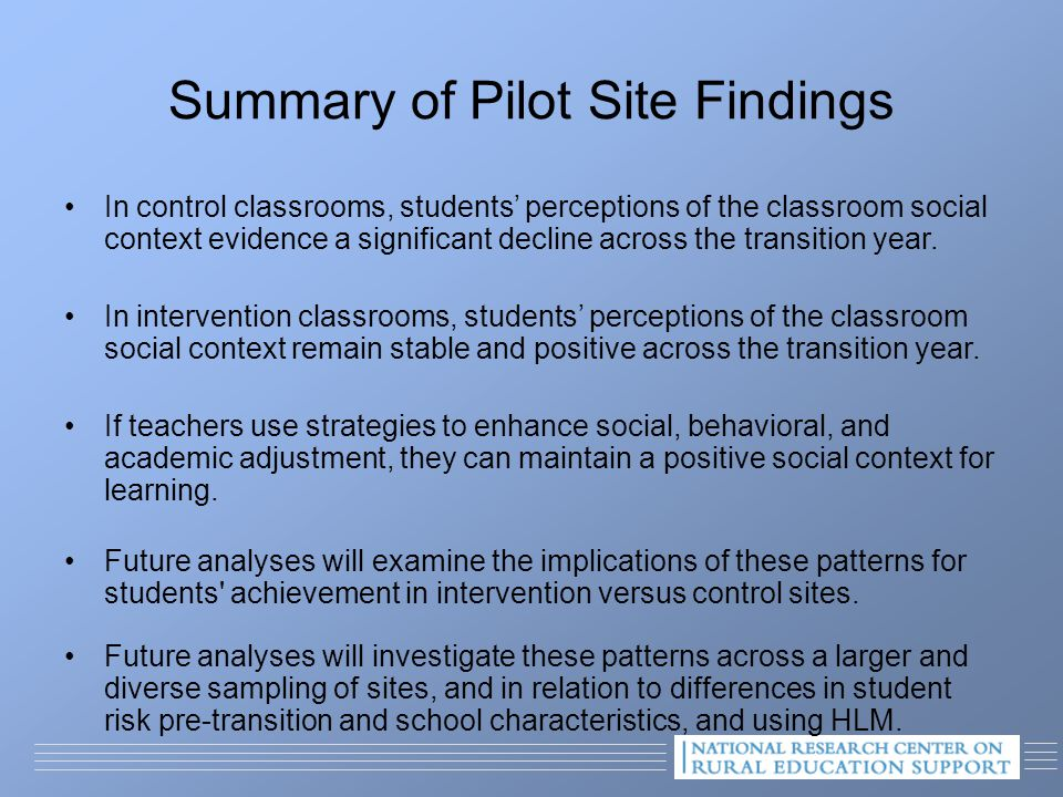 Summary of Pilot Site Findings In control classrooms, students' perceptions of the classroom social context evidence a significant decline across the transition year.