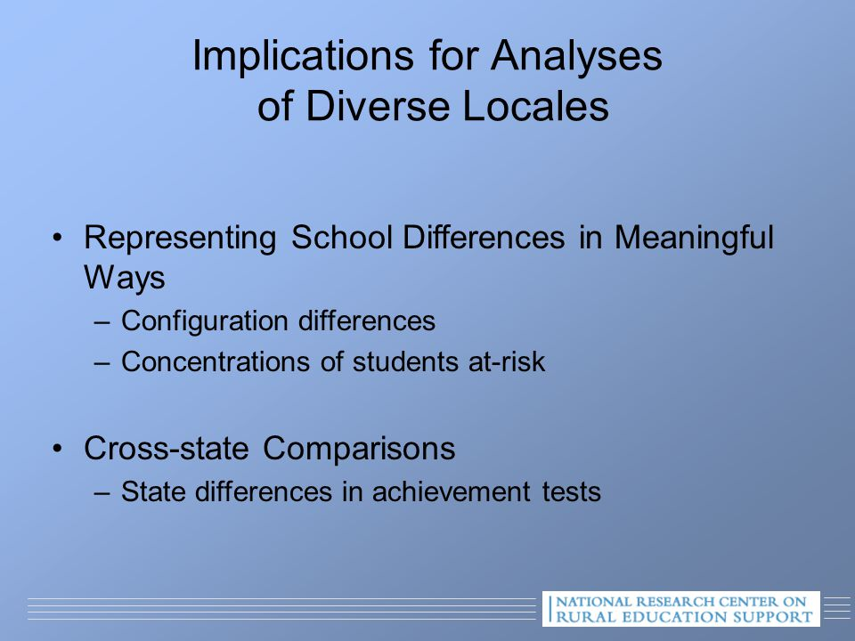 Representing School Differences in Meaningful Ways –Configuration differences –Concentrations of students at-risk Cross-state Comparisons –State differences in achievement tests Implications for Analyses of Diverse Locales