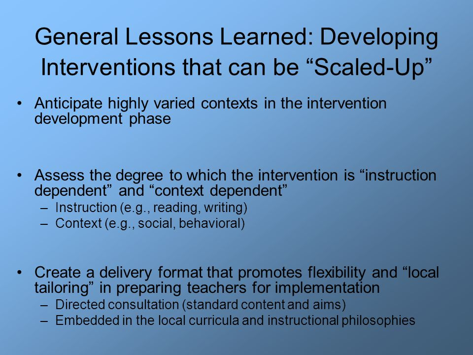 General Lessons Learned: Developing Interventions that can be Scaled-Up Anticipate highly varied contexts in the intervention development phase Assess the degree to which the intervention is instruction dependent and context dependent –Instruction (e.g., reading, writing) –Context (e.g., social, behavioral) Create a delivery format that promotes flexibility and local tailoring in preparing teachers for implementation –Directed consultation (standard content and aims) –Embedded in the local curricula and instructional philosophies