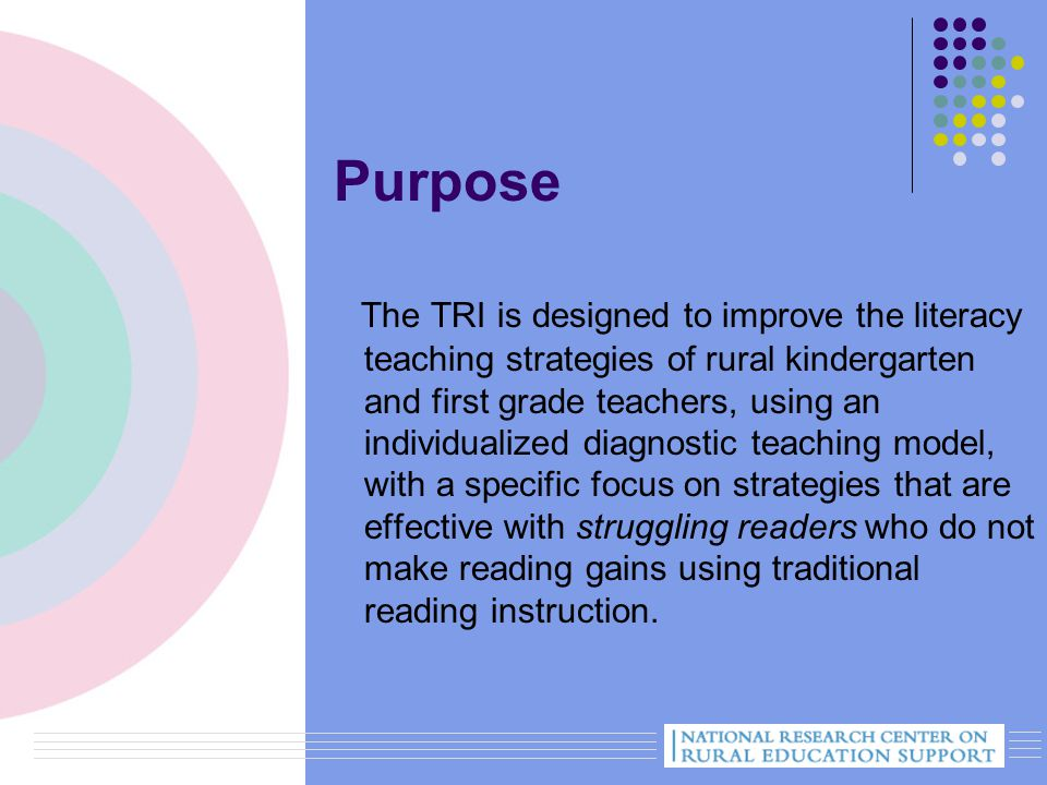 Purpose The TRI is designed to improve the literacy teaching strategies of rural kindergarten and first grade teachers, using an individualized diagnostic teaching model, with a specific focus on strategies that are effective with struggling readers who do not make reading gains using traditional reading instruction.
