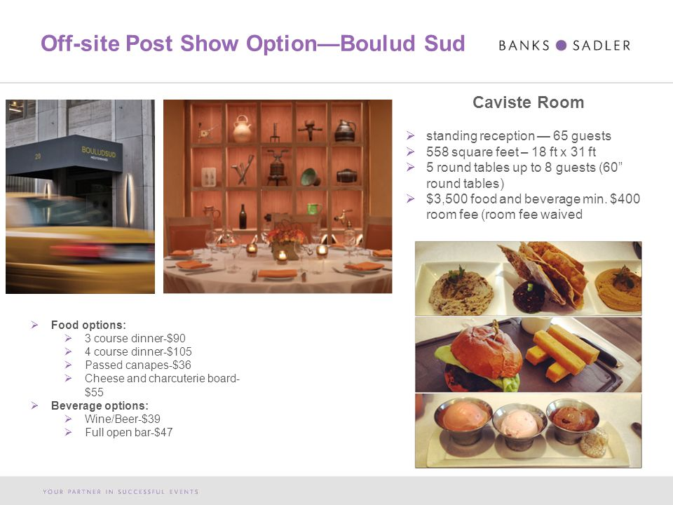 Off-site Post Show Option—Boulud Sud Caviste Room  standing reception — 65 guests  558 square feet – 18 ft x 31 ft  5 round tables up to 8 guests (60 round tables)  $3,500 food and beverage min.