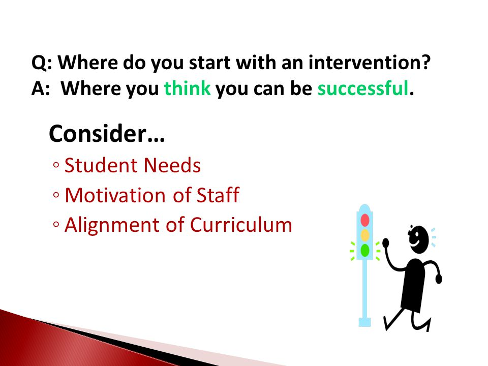 Consider… ◦ Student Needs ◦ Motivation of Staff ◦ Alignment of Curriculum Q: Where do you start with an intervention? A: Where you think you can be su