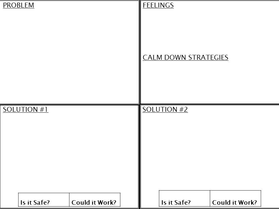 PROBLEMFEELINGS CALM DOWN STRATEGIES SOLUTION #1SOLUTION #2 Is it Safe?Could it Work? Is it Safe?Could it Work?