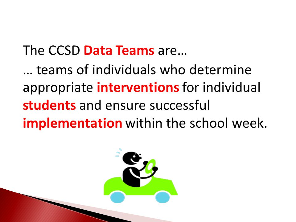 The CCSD Data Teams are… … teams of individuals who determine appropriate interventions for individual students and ensure successful implementation w