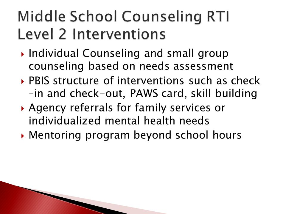 Individual Counseling and small group counseling based on needs assessment  PBIS structure of interventions such as check –in and check-out, PAWS c