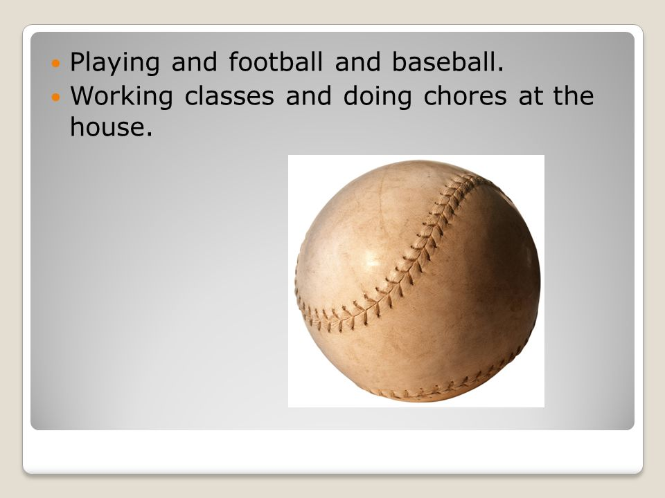 Playing and football and baseball. Working classes and doing chores at the house.