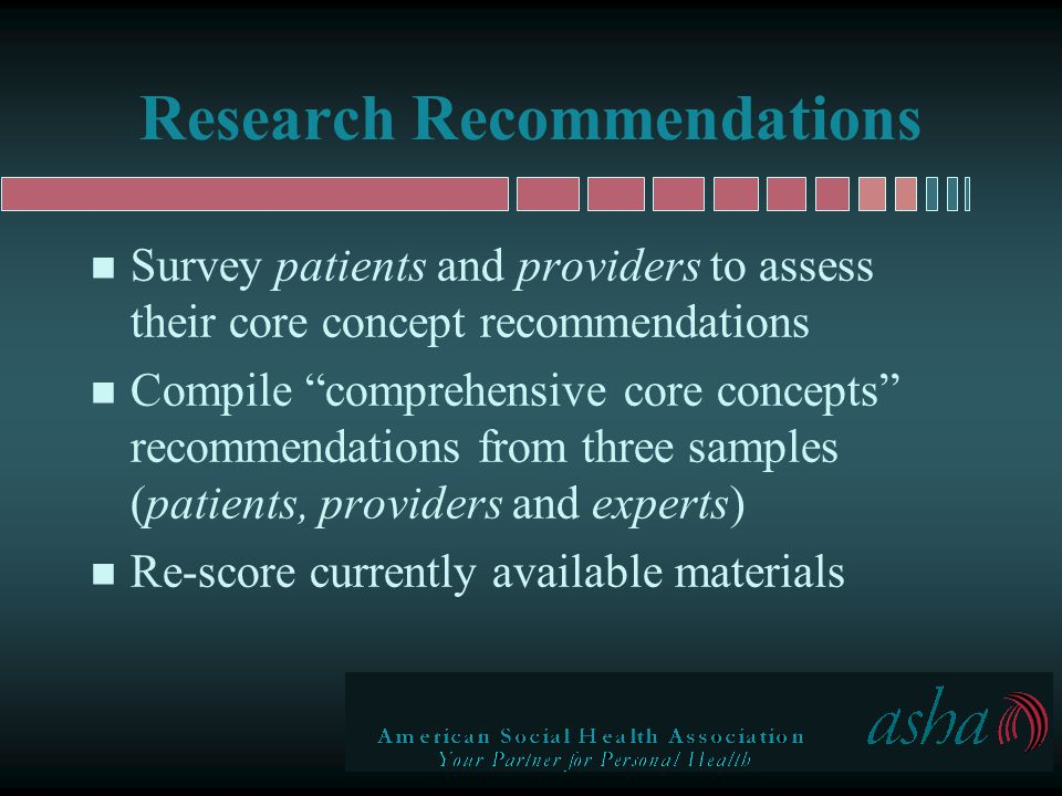 Research Recommendations n Survey patients and providers to assess their core concept recommendations n Compile comprehensive core concepts recommendations from three samples (patients, providers and experts) n Re-score currently available materials