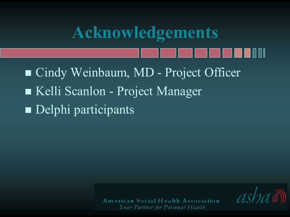 Acknowledgements n Cindy Weinbaum, MD - Project Officer n Kelli Scanlon - Project Manager n Delphi participants