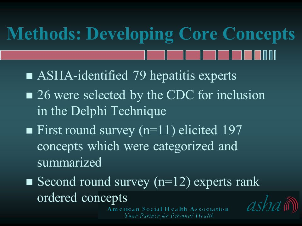 Results: Core Concepts n Within the following six categories, concepts which: –ranked below the mean were excluded – ranked above the mean were included n Core concepts, by category: HAVHBVHCV Patients131720 Providers161918