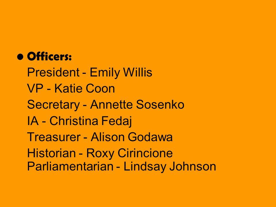 Officers: President - Emily Willis VP - Katie Coon Secretary - Annette Sosenko IA - Christina Fedaj Treasurer - Alison Godawa Historian - Roxy Cirincione Parliamentarian - Lindsay Johnson
