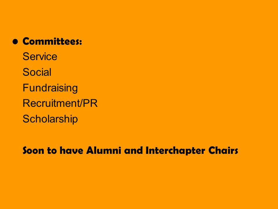 Committees: Service Social Fundraising Recruitment/PR Scholarship Soon to have Alumni and Interchapter Chairs