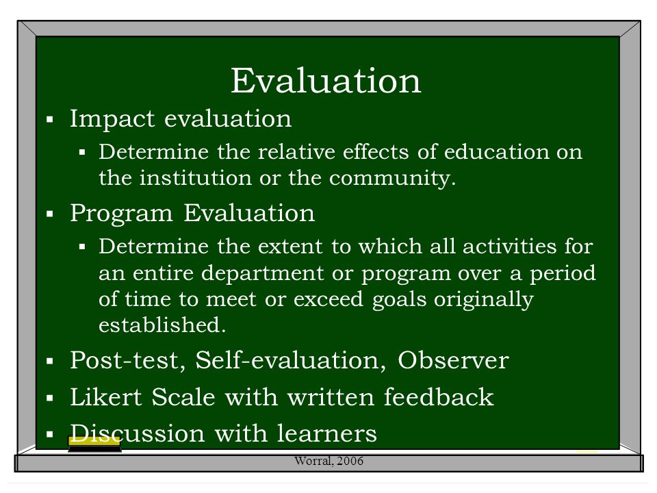 Evaluation  Impact evaluation  Determine the relative effects of education on the institution or the community.  Program Evaluation  Determine the
