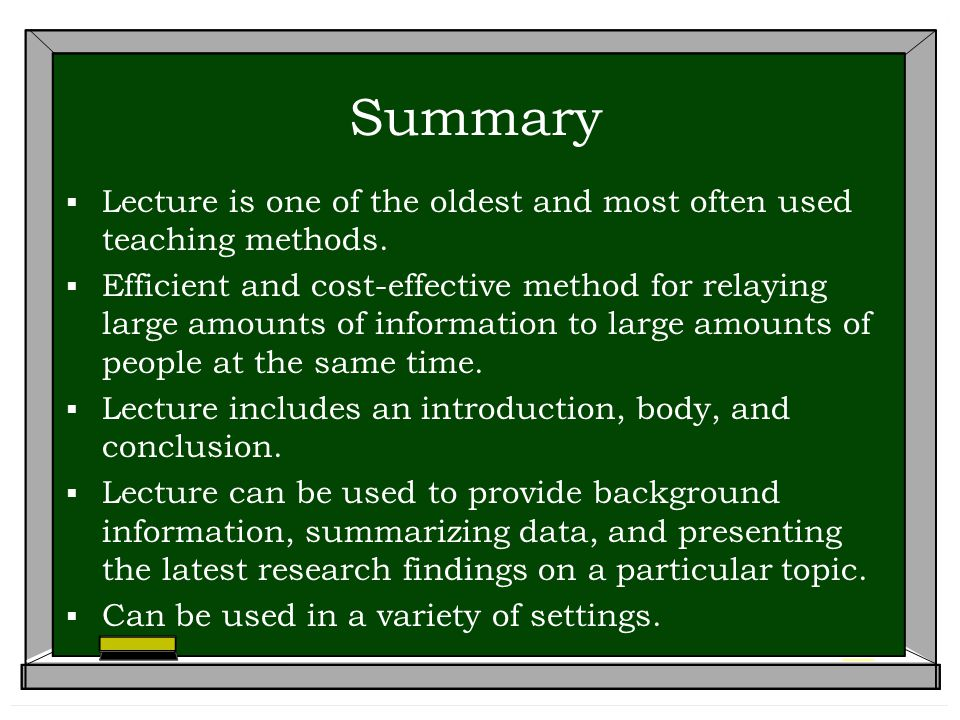 Summary  Lecture is one of the oldest and most often used teaching methods.  Efficient and cost-effective method for relaying large amounts of infor