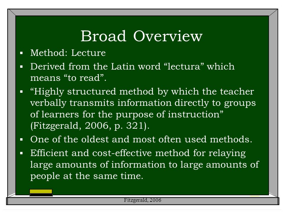 """Broad Overview  Method: Lecture  Derived from the Latin word """"lectura"""" which means """"to read"""".  """"Highly structured method by which the teacher verba"""
