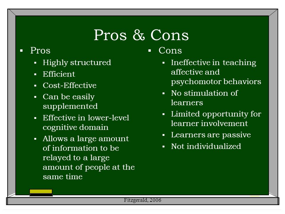 Pros & Cons  Pros  Highly structured  Efficient  Cost-Effective  Can be easily supplemented  Effective in lower-level cognitive domain  Allows a large amount of information to be relayed to a large amount of people at the same time  Cons  Ineffective in teaching affective and psychomotor behaviors  No stimulation of learners  Limited opportunity for learner involvement  Learners are passive  Not individualized Fitzgerald, 2006