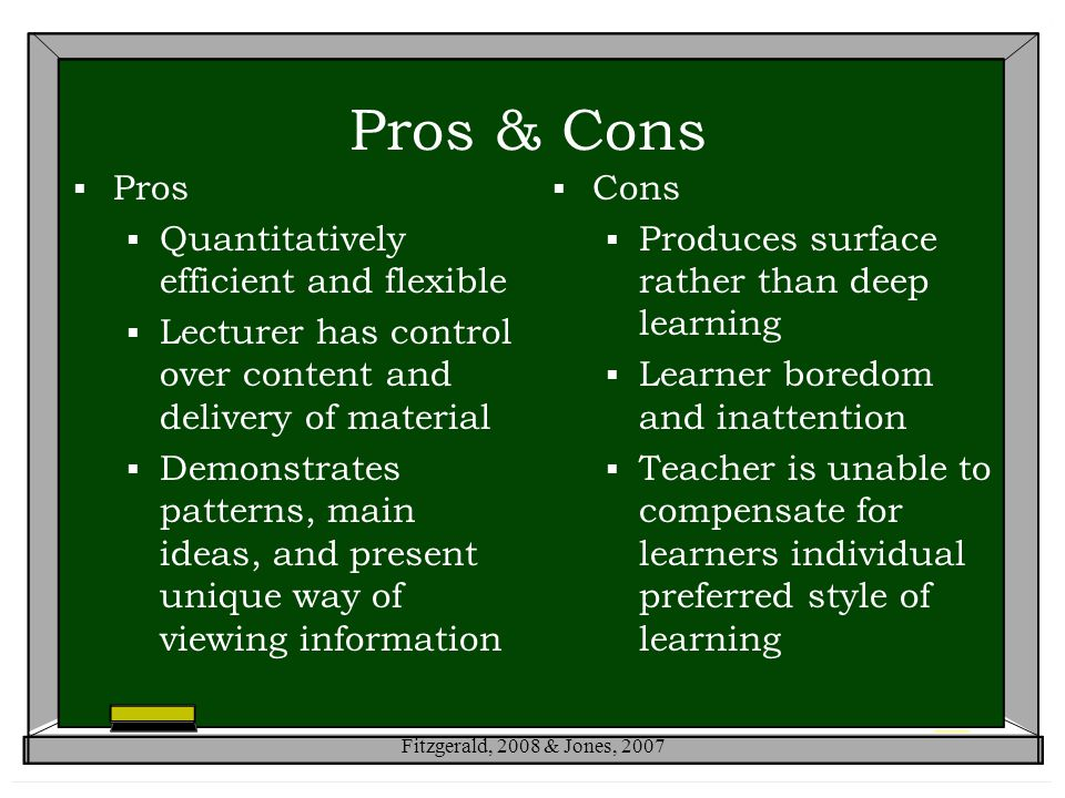 Pros & Cons  Pros  Quantitatively efficient and flexible  Lecturer has control over content and delivery of material  Demonstrates patterns, main ideas, and present unique way of viewing information  Cons  Produces surface rather than deep learning  Learner boredom and inattention  Teacher is unable to compensate for learners individual preferred style of learning Fitzgerald, 2008 & Jones, 2007
