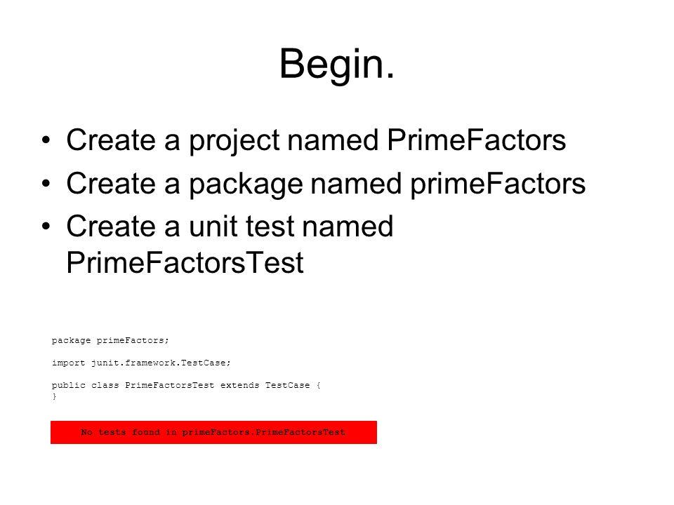 Begin. Create a project named PrimeFactors Create a package named primeFactors Create a unit test named PrimeFactorsTest package primeFactors; import