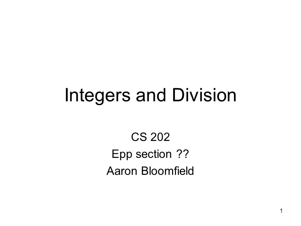 1 Integers and Division CS 202 Epp section ?? Aaron Bloomfield