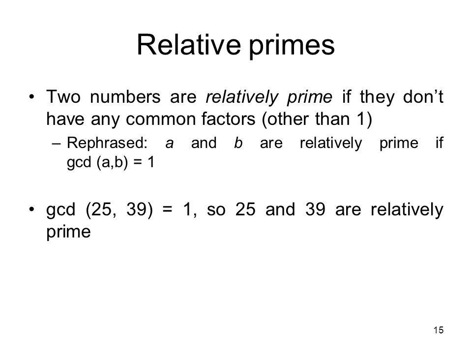 15 Relative primes Two numbers are relatively prime if they don't have any common factors (other than 1) –Rephrased: a and b are relatively prime if g