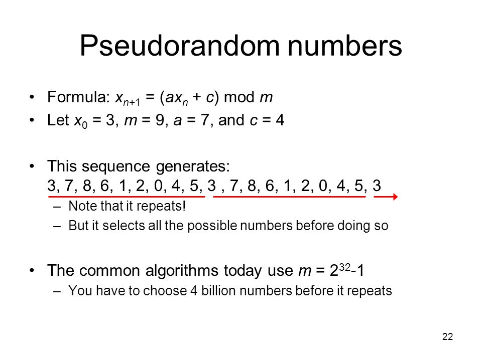 22 Pseudorandom numbers Formula: x n+1 = (ax n + c) mod m Let x 0 = 3, m = 9, a = 7, and c = 4 This sequence generates: 3, 7, 8, 6, 1, 2, 0, 4, 5, 3,