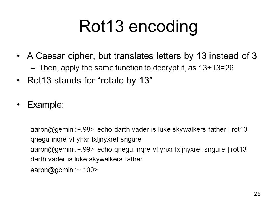 25 Rot13 encoding A Caesar cipher, but translates letters by 13 instead of 3 –Then, apply the same function to decrypt it, as 13+13=26 Rot13 stands fo