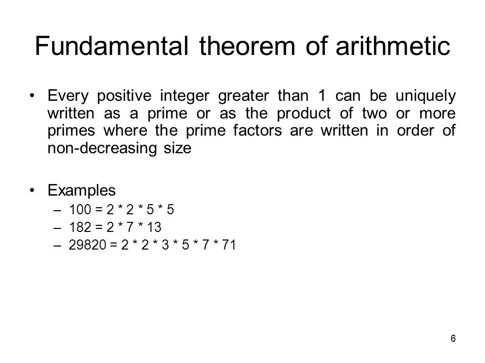 6 Fundamental theorem of arithmetic Every positive integer greater than 1 can be uniquely written as a prime or as the product of two or more primes w