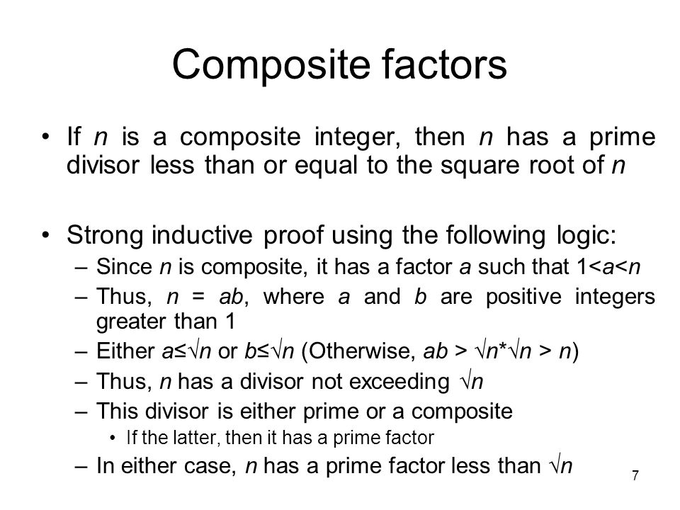 7 Composite factors If n is a composite integer, then n has a prime divisor less than or equal to the square root of n Strong inductive proof using th