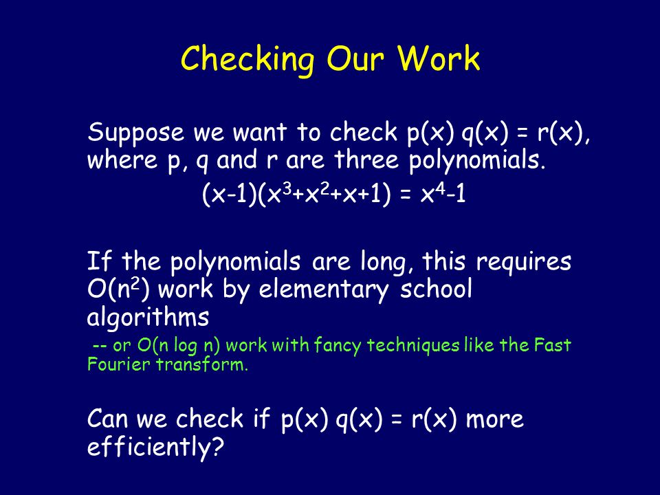 Checking Our Work Suppose we want to check p(x) q(x) = r(x), where p, q and r are three polynomials.