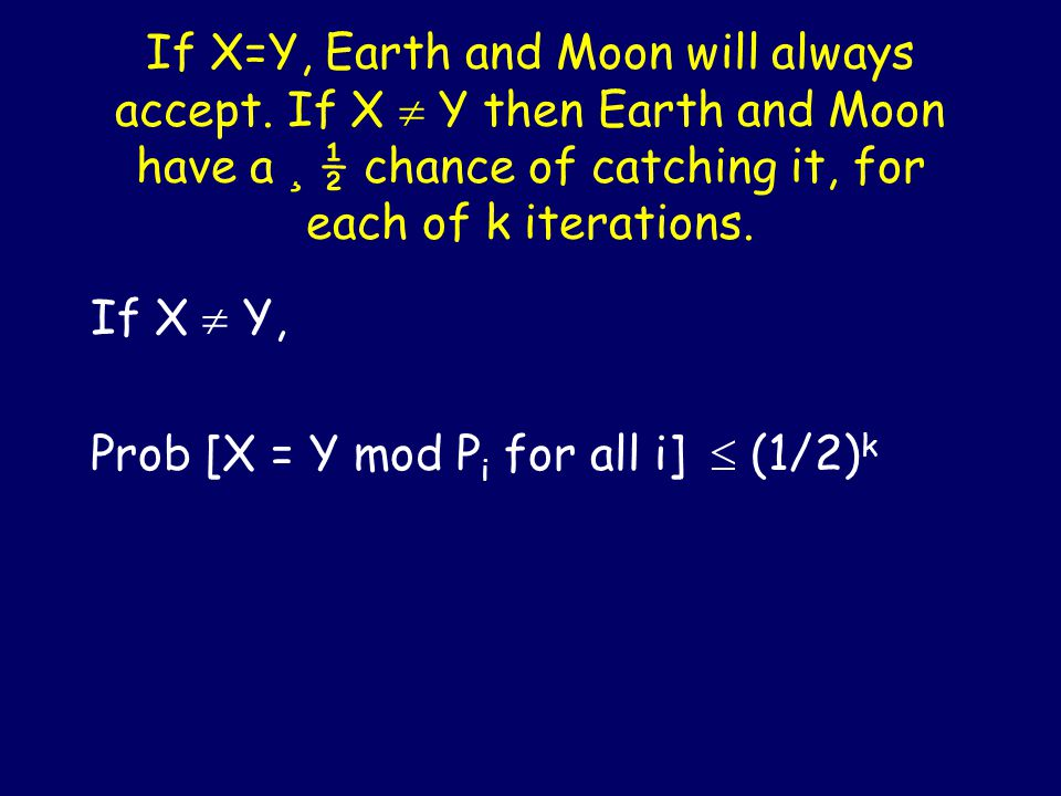 Are X and Y the same n-bit numbers? EARTH: X MOON: Y k random 2logn bit primes: P 1, P 2,.., P k X mod P i for 1 <= i <= k X mod P i for 1 <= i <= k k