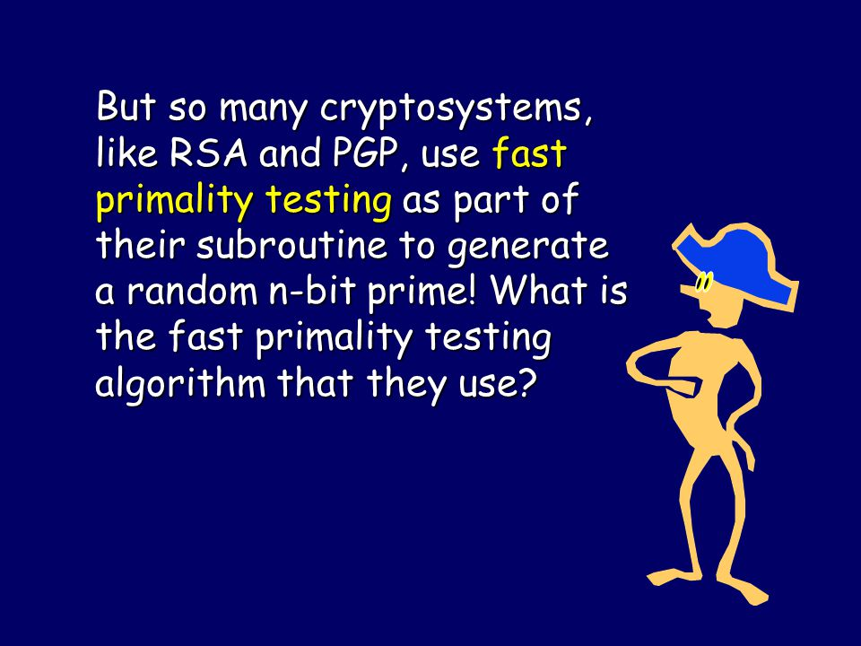 In 2002, Agrawal, Saxena, and Kayal (AKS) gave a deterministic primality test that runs in time O(n 12 ).