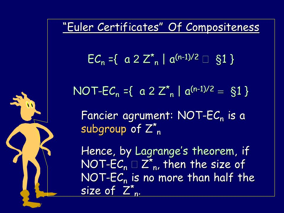 Euler Certificates Of Compositeness EC n ={ a 2 Z * n | a (n-1)/2  § 1 } NOT-EC n ={ a 2 Z * n | a (n-1)/2  § 1 } if NOT-EC n  Z * n then EC n is at least half of Z * n Suppose a is in EC n and a i are in NOT- EC n.