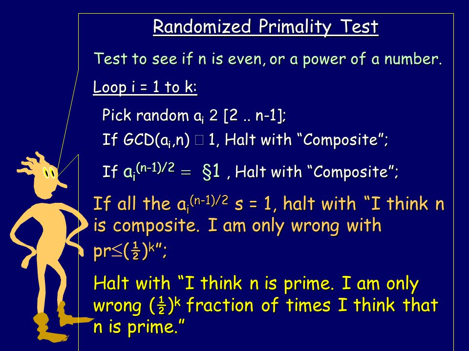 "Randomized Primality Test Loop i = 1 to k: Pick random a i 2 [2.. n-1]; Pick random a i 2 [2.. n-1]; If GCD(a i,n)  1, Halt with ""Composite""; If GCD("