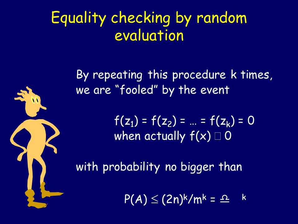 Equality checking by random evaluation By repeating this procedure k times, we are fooled by the event f(z 1 ) = f(z 2 ) = … = f(z k ) = 0  when actually f(x)  0 with probability no bigger than P(A)  (2n) k /m k = d k
