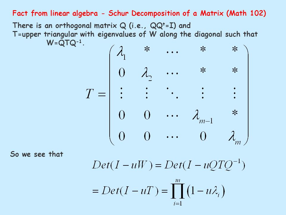 Fact from linear algebra - Schur Decomposition of a Matrix (Math 102) There is an orthogonal matrix Q (i.e., QQ t =I) and T=upper triangular with eigenvalues of W along the diagonal such that W=QTQ -1.