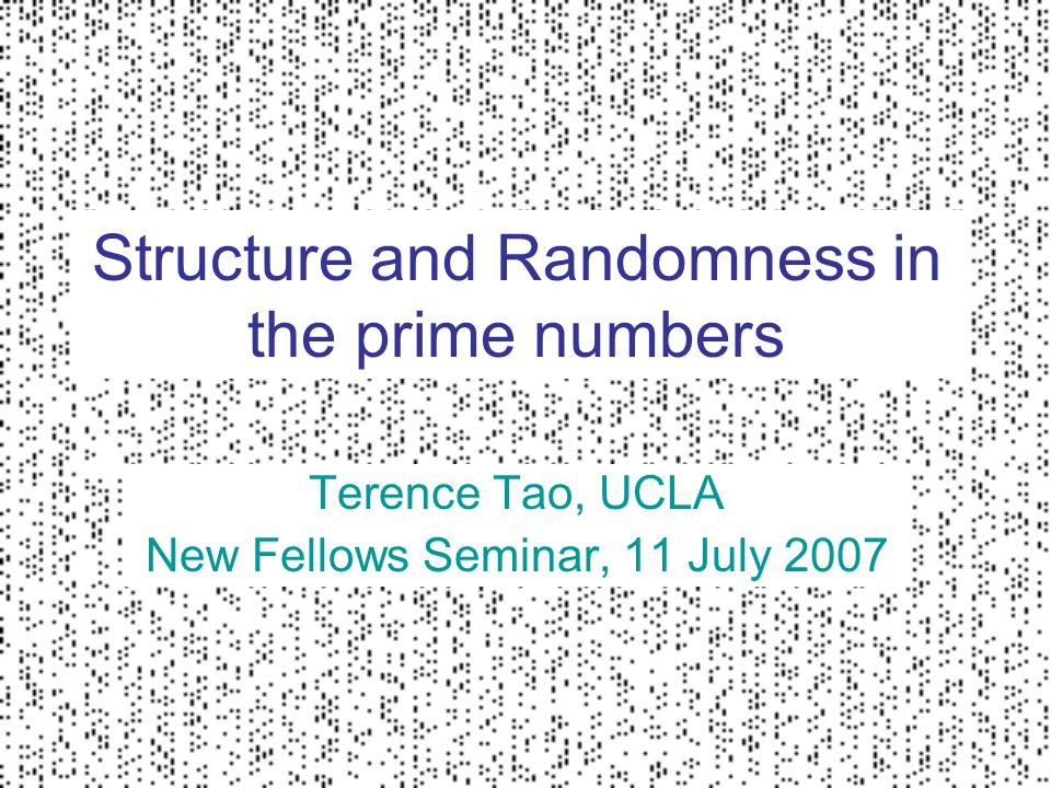 Structure and Randomness in the prime numbers Terence Tao, UCLA New Fellows Seminar, 11 July 2007