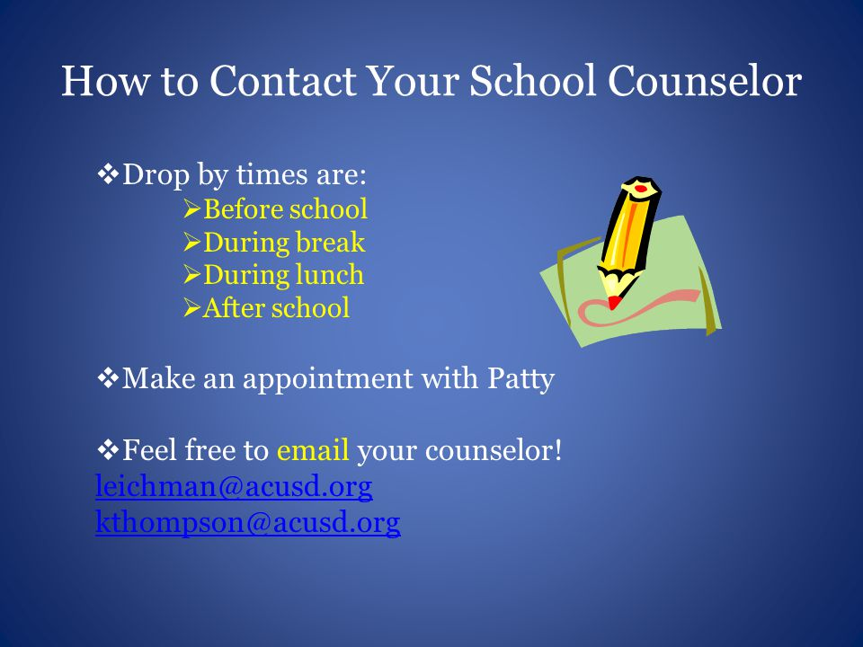 How to Contact Your School Counselor  Drop by times are:  Before school  During break  During lunch  After school  Make an appointment with Patt