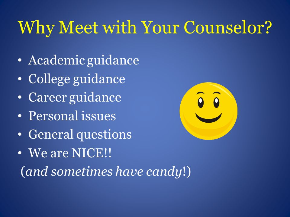 Why Meet with Your Counselor? Academic guidance College guidance Career guidance Personal issues General questions We are NICE!! (and sometimes have c