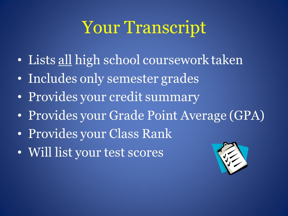 Your Transcript Lists all high school coursework taken Includes only semester grades Provides your credit summary Provides your Grade Point Average (G