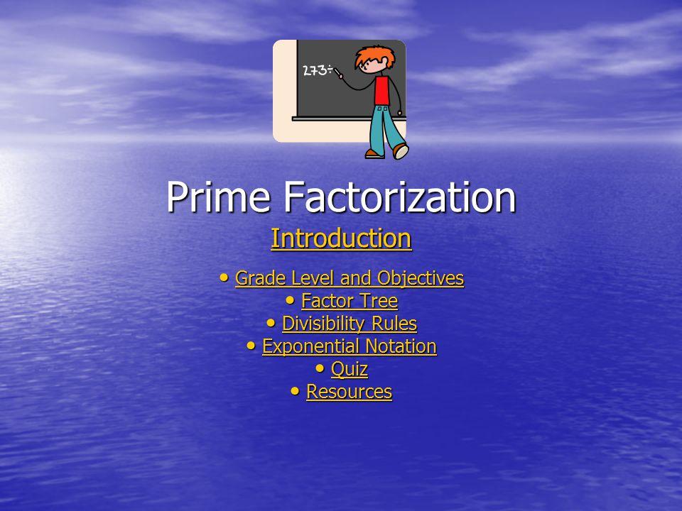 Prime Factorization Introduction Introduction Grade Level and Objectives Grade Level and ObjectivesGrade Level and ObjectivesGrade Level and Objectives Factor Tree Factor TreeFactor TreeFactor Tree Divisibility Rules Divisibility RulesDivisibility RulesDivisibility Rules Exponential Notation Exponential NotationExponential NotationExponential Notation Quiz QuizQuiz Resources ResourcesResources