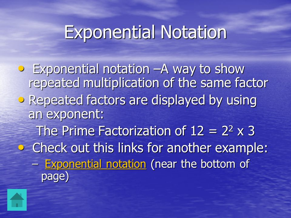 Exponential Notation Exponential notation –A way to show repeated multiplication of the same factor Exponential notation –A way to show repeated multiplication of the same factor Repeated factors are displayed by using an exponent: Repeated factors are displayed by using an exponent: The Prime Factorization of 12 = 2 2 x 3 Check out this links for another example: Check out this links for another example: – Exponential notation (near the bottom of page) Exponential notationExponential notation