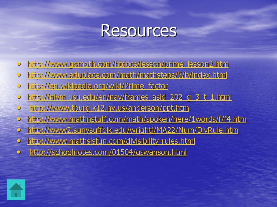 Resources http://www.gomath.com/htdocs/lesson/prime_lesson2.htm http://www.gomath.com/htdocs/lesson/prime_lesson2.htm http://www.gomath.com/htdocs/lesson/prime_lesson2.htm http://www.eduplace.com/math/mathsteps/5/b/index.html http://www.eduplace.com/math/mathsteps/5/b/index.html http://www.eduplace.com/math/mathsteps/5/b/index.html http://en.wikipedia.org/wiki/Prime_factor http://en.wikipedia.org/wiki/Prime_factor http://en.wikipedia.org/wiki/Prime_factor http://nlvm.usu.edu/en/nav/frames_asid_202_g_3_t_1.html http://nlvm.usu.edu/en/nav/frames_asid_202_g_3_t_1.html http://nlvm.usu.edu/en/nav/frames_asid_202_g_3_t_1.html http://www.tburg.k12.ny.us/anderson/ppt.htm http://www.tburg.k12.ny.us/anderson/ppt.htmhttp://www.tburg.k12.ny.us/anderson/ppt.htm http://www.mathnstuff.com/math/spoken/here/1words/f/f4.htm http://www.mathnstuff.com/math/spoken/here/1words/f/f4.htm http://www.mathnstuff.com/math/spoken/here/1words/f/f4.htm http://www2.sunysuffolk.edu/wrightj/MA22/Num/DivRule.htm http://www2.sunysuffolk.edu/wrightj/MA22/Num/DivRule.htm http://www2.sunysuffolk.edu/wrightj/MA22/Num/DivRule.htm http://www.mathsisfun.com/divisibility-rules.html http://www.mathsisfun.com/divisibility-rules.html http://www.mathsisfun.com/divisibility-rules.html http://schoolnotes.com/01504/gswanson.html http://schoolnotes.com/01504/gswanson.htmlhttp://schoolnotes.com/01504/gswanson.html