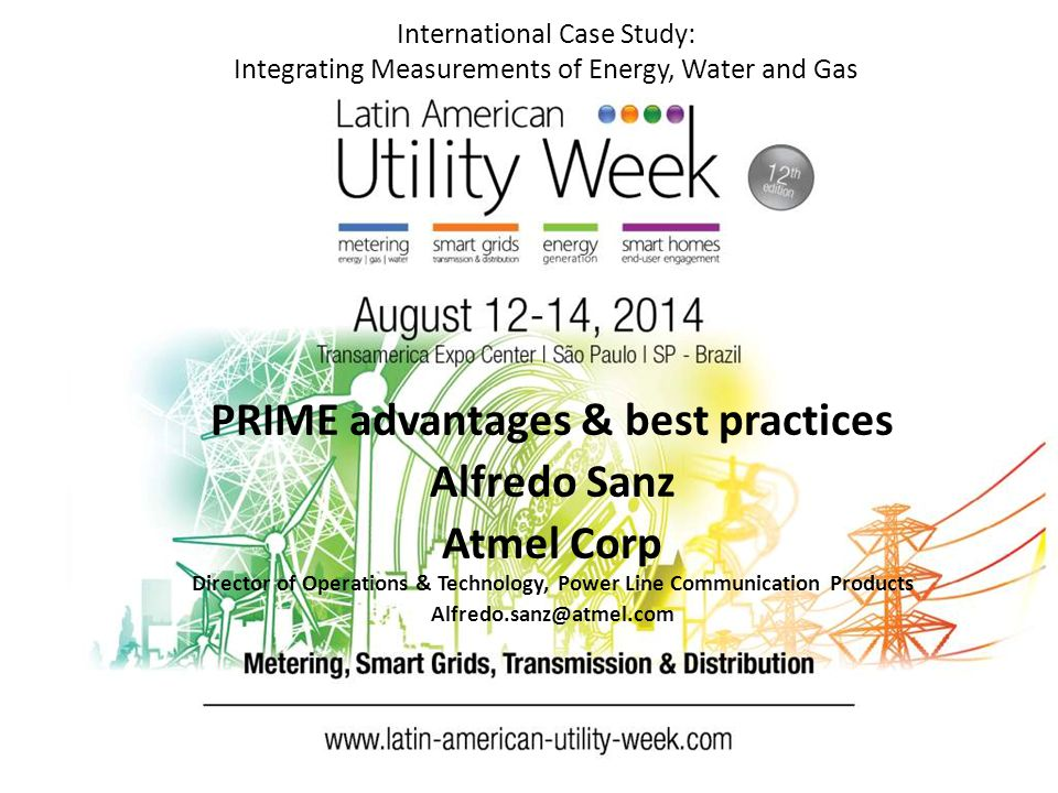 International Case Study: Integrating Measurements of Energy, Water and Gas PRIME advantages & best practices Alfredo Sanz Atmel Corp Director of Operations & Technology, Power Line Communication Products Alfredo.sanz@atmel.com
