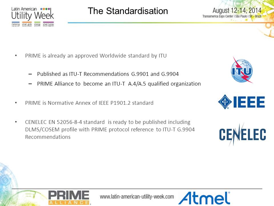 The Standardisation PRIME is already an approved Worldwide standard by ITU – Published as ITU-T Recommendations G.9901 and G.9904 – PRIME Alliance to become an ITU-T A.4/A.5 qualified organization PRIME is Normative Annex of IEEE P1901.2 standard CENELEC EN 52056-8-4 standard is ready to be published including DLMS/COSEM profile with PRIME protocol reference to ITU-T G.9904 Recommendations