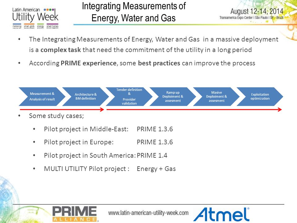 Integrating Measurements of Energy, Water and Gas The Integrating Measurements of Energy, Water and Gas in a massive deployment is a complex task that need the commitment of the utility in a long period According PRIME experience, some best practices can improve the process Some study cases; Pilot project in Middle-East: PRIME 1.3.6 Pilot project in Europe: PRIME 1.3.6 Pilot project in South America:PRIME 1.4 MULTI UTILITY Pilot project :Energy + Gas